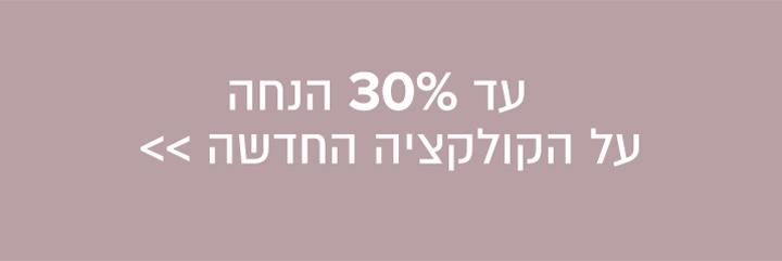 עד 30% הנחה על קולקציה חדשה