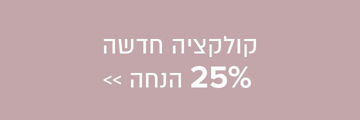 25% הנחה קולקציה חדשה